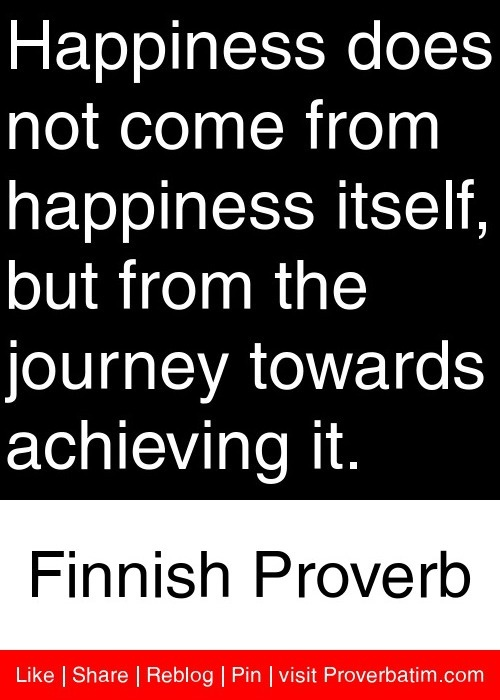 Happiness does not come from happiness itself, but from the journey towards achieving it. - Finnish Proverb #proverbs #quotes