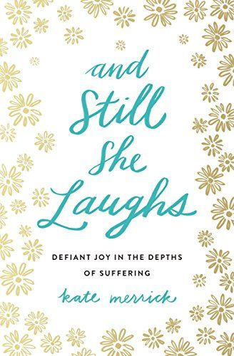And Still She Laughs: Defiant Joy in the Depths of Suffering by [Merrick, Kate]