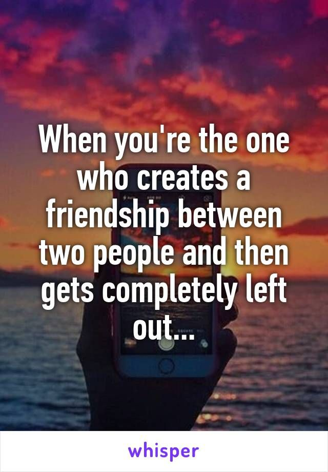 When you're the one who creates a friendship between two people and then gets completely left out...