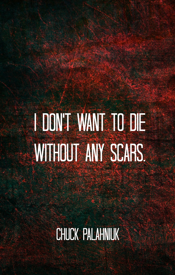 I dont want to die without any scars - Chuck Palahniuk