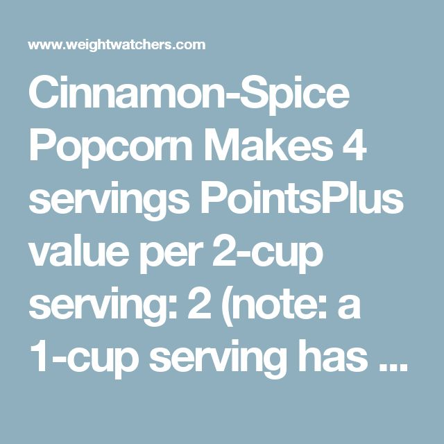 Cinnamon-Spice Popcorn Makes 4 servings PointsPlus value per 2-cup serving: 2 (note: a 1-cup serving has a PointsPlus value of 1) Ingredients 8 cups air-popped popcorn 2 sprays cooking spray 1/4 cup powdered sugar 2 tsp ground cinnamon 1/4 tsp ground or freshly grated nutmeg 1/4 tsp ground allspice 1/4 tsp table salt Instructions Place the popcorn in a large bowl; spray with nonstick spray, tossing well. In a small bowl, whisk together the powdered sugar, cinnamon, nutmeg, allspice and salt…
