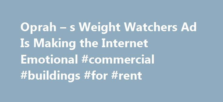 Oprah – s Weight Watchers Ad Is Making the Internet Emotional #commercial #buildings #for #rent http://commercial.nef2.com/oprah-s-weight-watchers-ad-is-making-the-internet-emotional-commercial-buildings-for-rent/  #weight watchers commercial # Oprah s New Weight Watchers Commercial Is Sending the Internet on an Emotional Roller Coaster It has people in tears Oprah Winfrey s new Weight Watchers commercial is creating an emotional outpouring online. In the ad Winfrey s first since announcing…