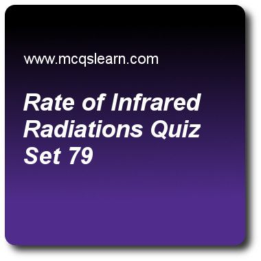 Rate Of Infrared Radiations Quizzes: O level physics Quiz 79 Questions and Answers - Practice physics quizzes based questions and answers to study rate of infrared radiations quiz with answers. Practice MCQs to test learning on rate of infrared radiations, solid friction. viscosity, energy, work and power, work and energy, introduction to forces quizzes. Online rate of infrared radiations worksheets has study guide as surface that would better absorb infrared radiations is, answer key with..