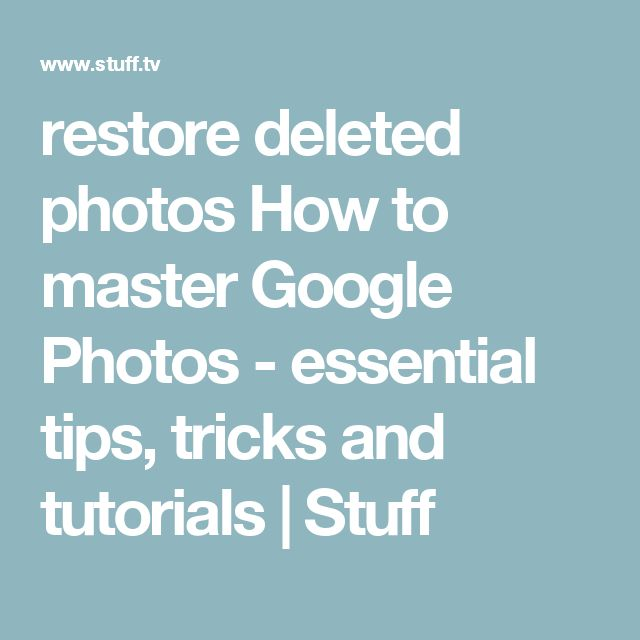 restore deleted photos How to master Google Photos - essential tips, tricks and tutorials | Stuff