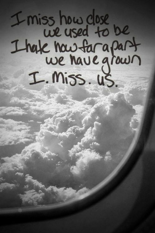 I miss hoe close we used to be. I hate how far apart we have grown. i. miss. us.change