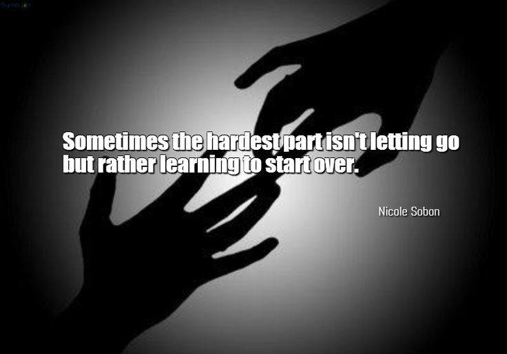 Sometimes the hardest part isn't letting go but rather learning to start over. ~ Nicole Sobon