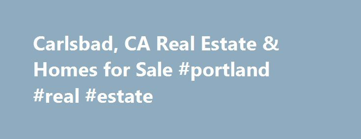 Carlsbad, CA Real Estate & Homes for Sale #portland #real #estate http://real-estate.remmont.com/carlsbad-ca-real-estate-homes-for-sale-portland-real-estate/  #carlsbad real estate # Carlsbad, CA Real Estate and Homes for Sale Carlsbad, California is located in San Diego County. Carlsbad is an urban community with a population of 110,621. The median household income is $87,254. In Carlsbad, 55% of residents are married, and families with children reside in 30% of the households. Half the……