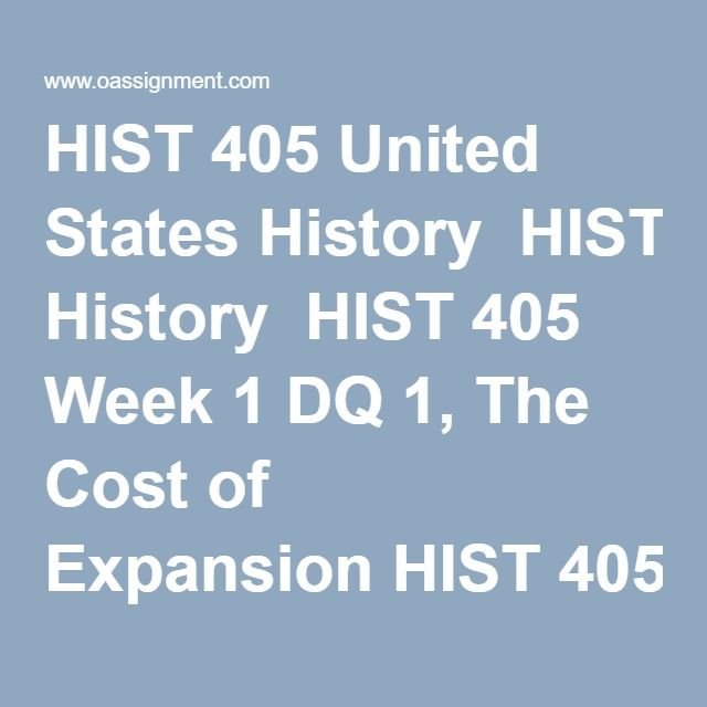 HIST 405 United States History  HIST 405 Week 1 DQ 1, The Cost of Expansion HIST 405 Week 1 DQ 2, Colonial Identities HIST 405 Week 2 DQ 1, The American Revolution HIST 405 Week 2 DQ 2, Confederation and Constitution HIST 405 Week 2 Webliography  HIST 405 Week 2 Quiz HIST 405 Week 3 DQ 1, The Market Revolution HIST 405 Week 3 DQ 2, Manifest Destiny HIST 405 Week 4 Assignment, United States Constitution HIST 405 Week 4 DQ 1, The Civil War HIST 405 Week 4 DQ 2, Reconstruction HIST 405 Quiz…