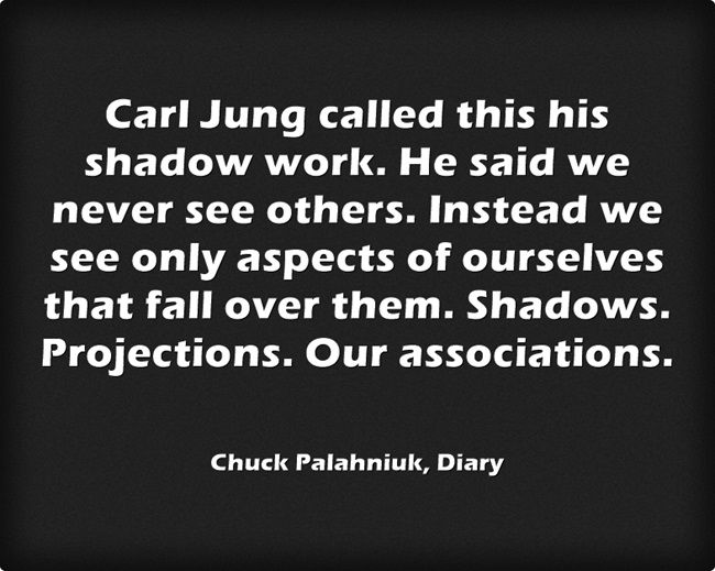 """... we never see others. Instead we see only aspects of ourselves ... Shadows. Projections"" -Chuck Palahniuk"