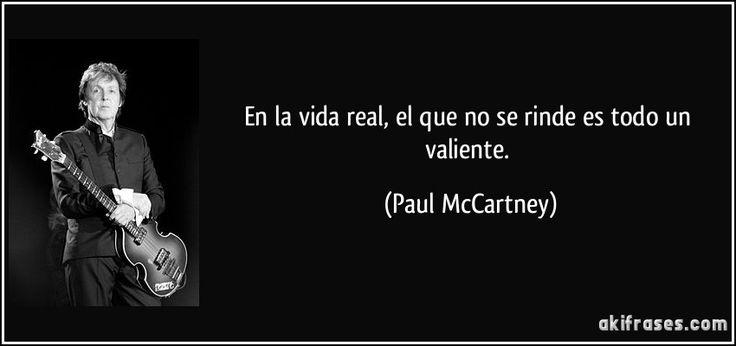 En la vida real, el que no se rinde es todo un valiente. (Paul McCartney)
