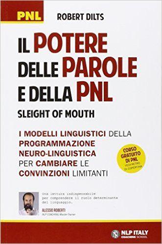 Il potere delle parole e della PNL. I modelli linguistici della Programmazione Neuro-Linguistica per cambiare le convinzioni limitanti: Amazon.it: Robert Dilts: Libri