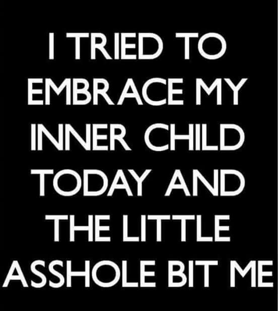 I tried to embrace my inner child today and the little a-hole bit me!