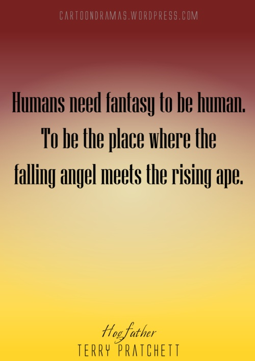"""""""Humans need fantasy to be human. To be the place where the falling angel meets the rising ape."""" -Terry Pratchett"""