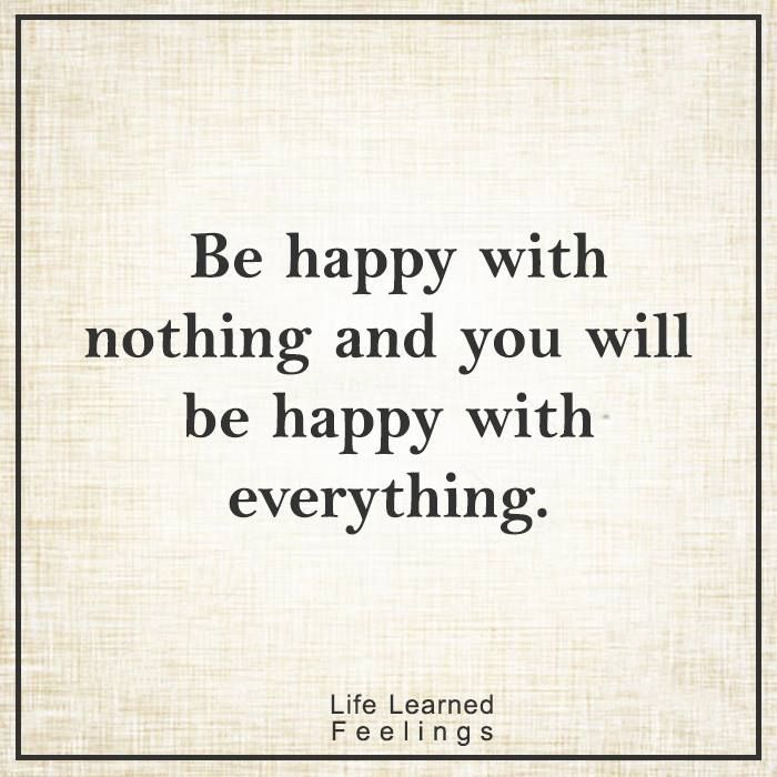 Famous Short Quotes About Success, Be happy with nothing and you will be happy with everything