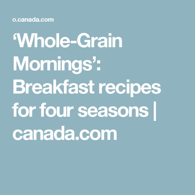 'Whole-Grain Mornings': Breakfast recipes for four seasons | canada.com