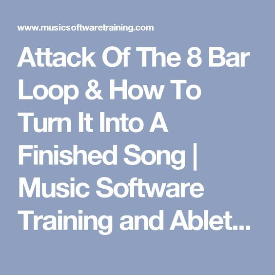 Attack Of The 8 Bar Loop & How To Turn It Into A Finished Song | Music Software Training and Ableton Tutorial Videos