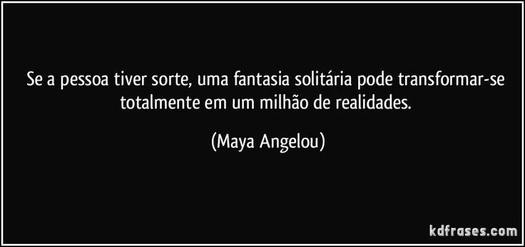 Se a pessoa tiver sorte, uma fantasia solitária pode transformar-se totalmente em um milhão de realidades. (Maya Angelou)