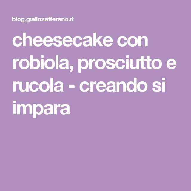 cheesecake con robiola, prosciutto e rucola - creando si impara
