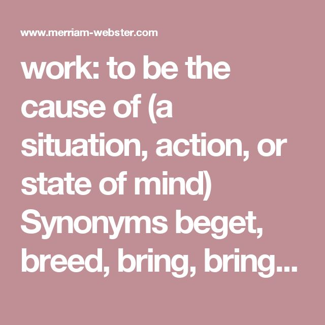 work: to be the cause of (a situation, action, or state of mind)  Synonyms beget, breed, bring, bring about, bring on, catalyze, cause, create, do, draw on, effectuate, engender, generate, induce, invoke, make, occasion, produce, prompt, result (in), spawn, translate (into), effect, yield