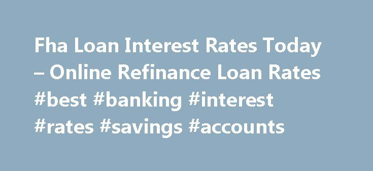 Fha Loan Interest Rates Today – Online Refinance Loan Rates #best #banking #interest #rates #savings #accounts http://savings.remmont.com/fha-loan-interest-rates-today-online-refinance-loan-rates-best-banking-interest-rates-savings-accounts/  fha loan interest rates today You can find more information on FHA Home Loan Refinance...