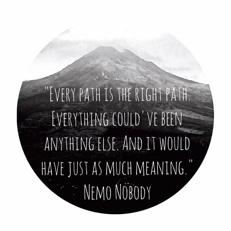 Every path is the right path. Everythinf could've been anything else. And it would have just as much meaning.