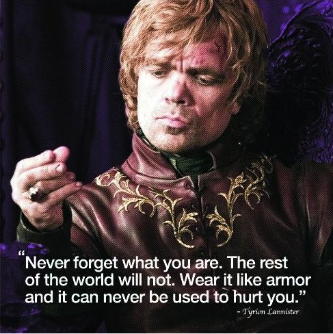 """""""Never forget what you are. The rest of the world will not. Wear it like armor and it can never be used to hurt you."""" - Tyrion from Game of Thrones"""
