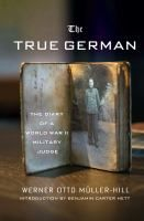 The true German : the diary of a World War II military judge / Werner Otto Müller-Hill ; introduction by Benjamin Carter Hett ; translated and with additional editing by Jefferson Chase  Location:ARCHER Call Number: D 811.5 M85 2013