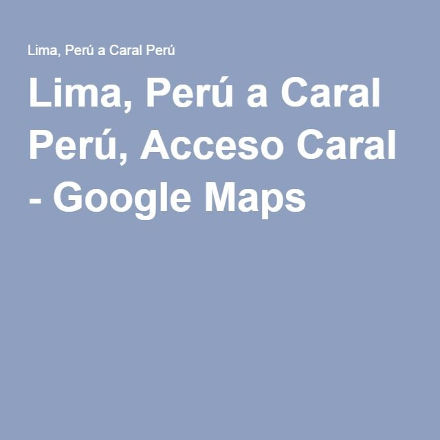 Lima, Perú a Caral Perú, Acceso Caral - Google Maps