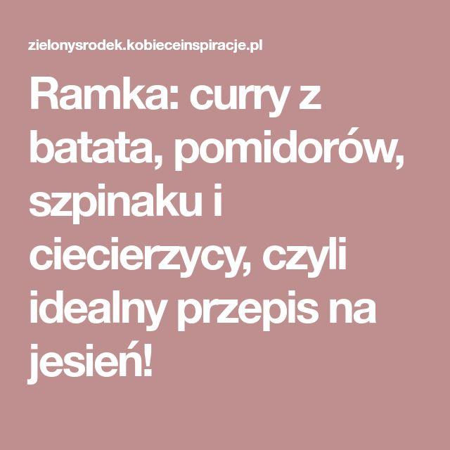 Ramka: curry z batata, pomidorów, szpinaku i ciecierzycy, czyli idealny przepis na jesień!