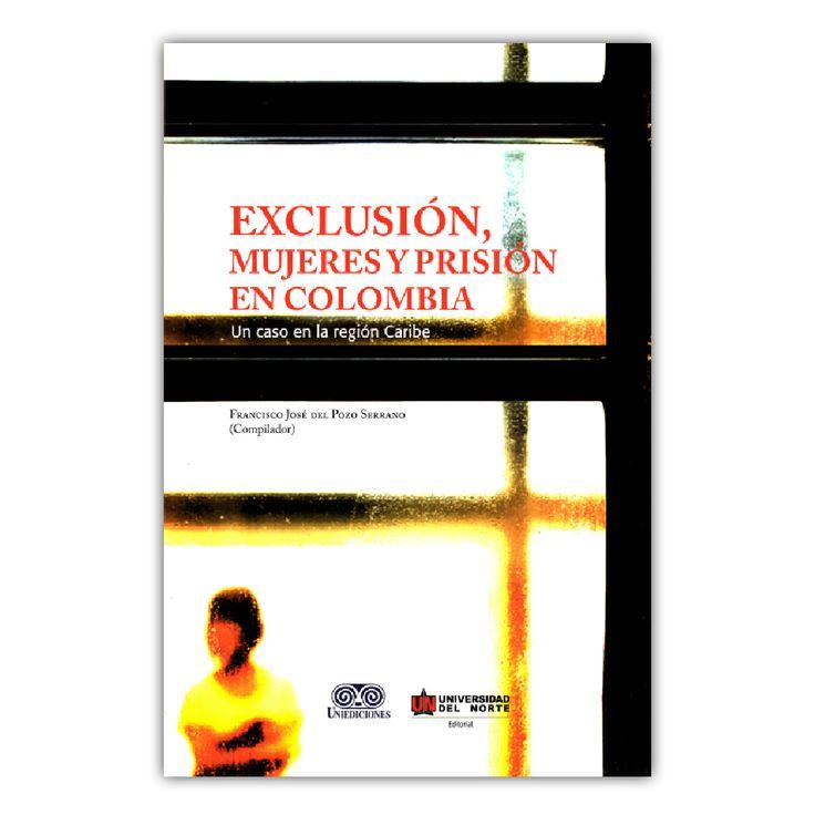 Exclusión, mujeres y prisión en Colombia. Un caso de la región Caribe – Varios – Universidad del norte www.librosyeditores.com Editores y distribuidores.