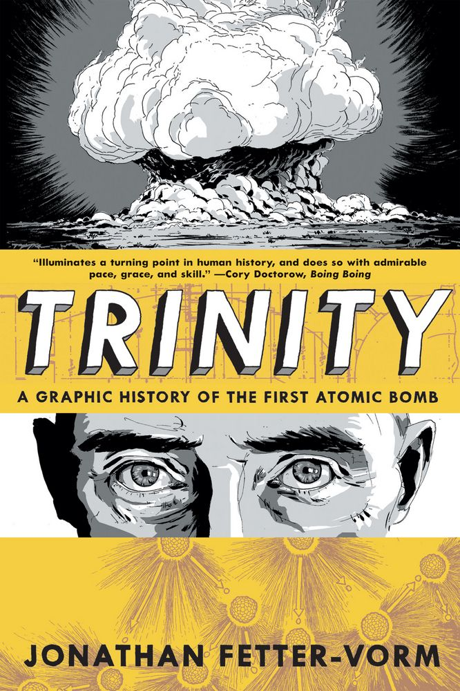 Trinity - Jonathan Fetter-Vorm A graphic novel that depicts, in vivid detail, the dramatic history of the race to build and decision to drop the first atomic bomb.