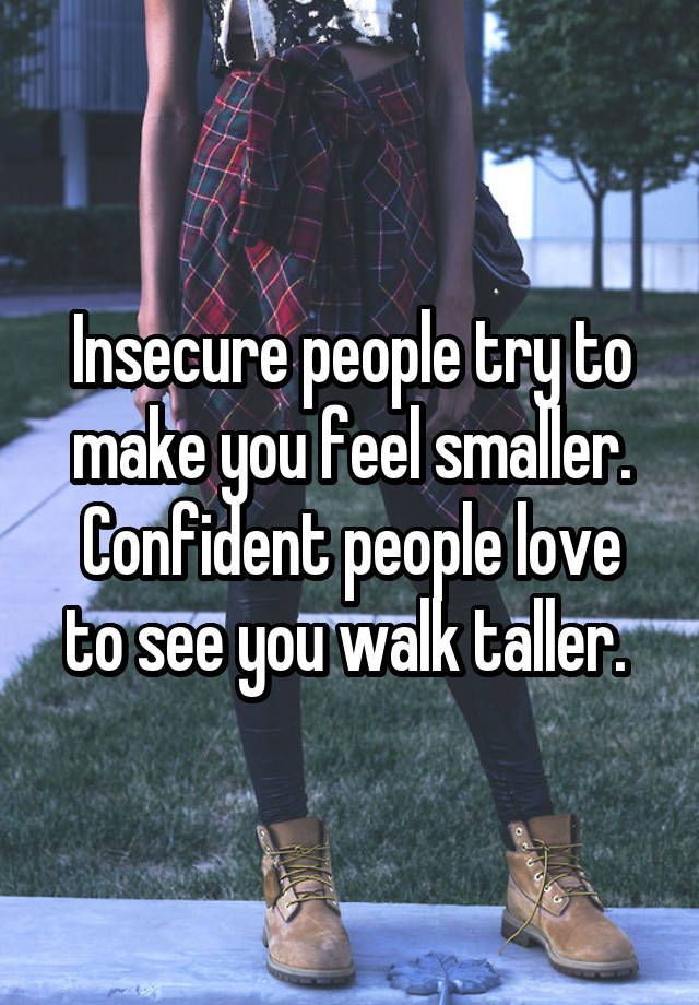 Insecure people try to make you feel smaller. Confident people love to see you walk taller.