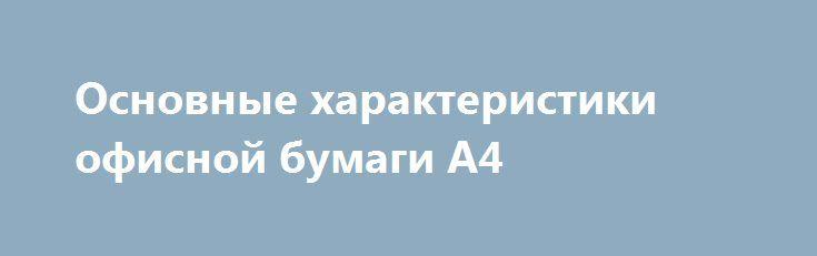 Основные характеристики офисной бумаги А4 http://zalpoeta.net/view/5267/6/  Современный офис любой компании, вне зависимости от ее специализации, полон оргтехники. Это обусловлено тем, что без последней он..