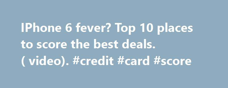 IPhone 6 fever? Top 10 places to score the best deals. ( video). #credit #card #score http://credit.remmont.com/iphone-6-fever-top-10-places-to-score-the-best-deals-video-credit-card-score/  #best place to get free credit score # By Marcy Bonebright. Dealnews.com September 12, 2014 You've weighed the pros and Read More...The post IPhone 6 fever? Top 10 places to score the best deals. ( video). #credit #card #score appeared first on Credit.