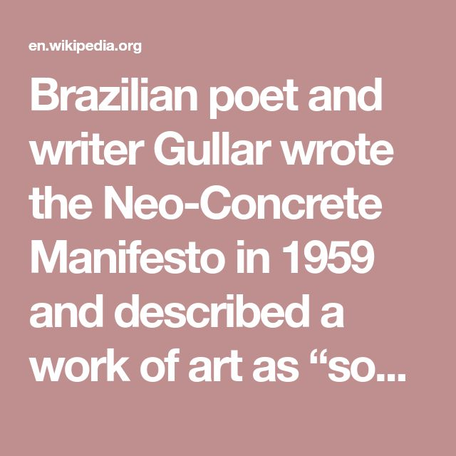"Brazilian poet and writer Gullar wrote the Neo-Concrete Manifesto in 1959 and described a work of art as ""something which amounts to more than the sum of its constituent elements; something which analysis may break down into various elements but which can only be understood phenomenologically.""[5] In contrast to the Concrete Art movement, Gullar was calling for an art that was not based upon rationalism or in pursuit of pure form. He sought works of art that became active once the viewer was…"