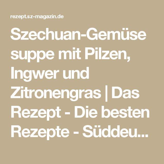 Szechuan-Gemüsesuppe mit Pilzen, Ingwer und Zitronengras | Das Rezept - Die besten Rezepte - Süddeutsche Zeitung & SZ-Magazin