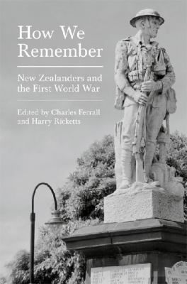 How we remember : New Zealanders and the First World War by Charles Ferrall