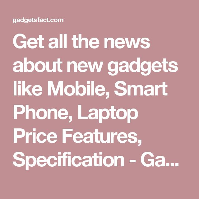 Get all the news about new gadgets like Mobile, Smart Phone, Laptop Price Features, Specification - Gadget Facts