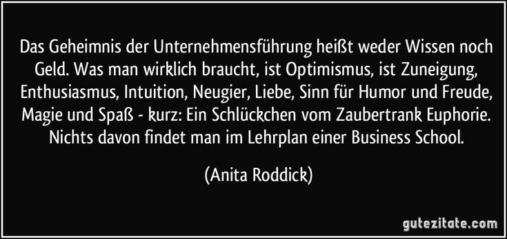 Das Geheimnis der Unternehmensführung heißt weder Wissen noch Geld. Was man wirklich braucht, ist Optimismus, ist Zuneigung, Enthusiasmus, Intuition, Neugier, Liebe, Sinn für Humor und Freude, Magie und Spaß - kurz: Ein Schlückchen vom Zaubertrank Euphorie. Nichts davon findet man im Lehrplan einer Business School. (Anita Roddick)