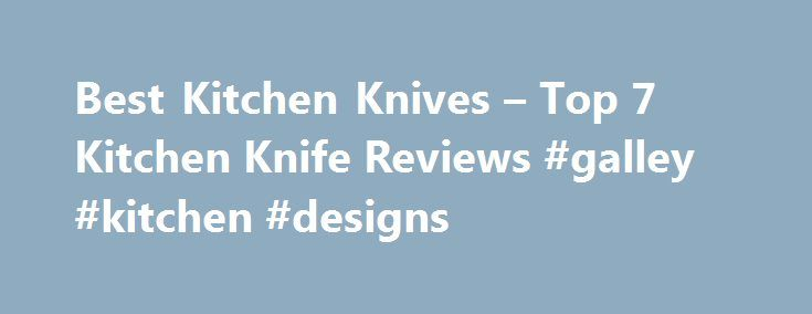 Best Kitchen Knives – Top 7 Kitchen Knife Reviews #galley #kitchen #designs http://kitchen.nef2.com/best-kitchen-knives-top-7-kitchen-knife-reviews-galley-kitchen-designs/  #kitchen knife # Kitchen Knife Reviews No other chef's knife gets the kind of love the Victorinox Fibrox 8-Inch Chef's Knife gets from professional testers, expert reviewers, amateur foodies and beginner cooks. The blade is made from high carbon stainless steel and experts say the handle is comfortable and well-designed…