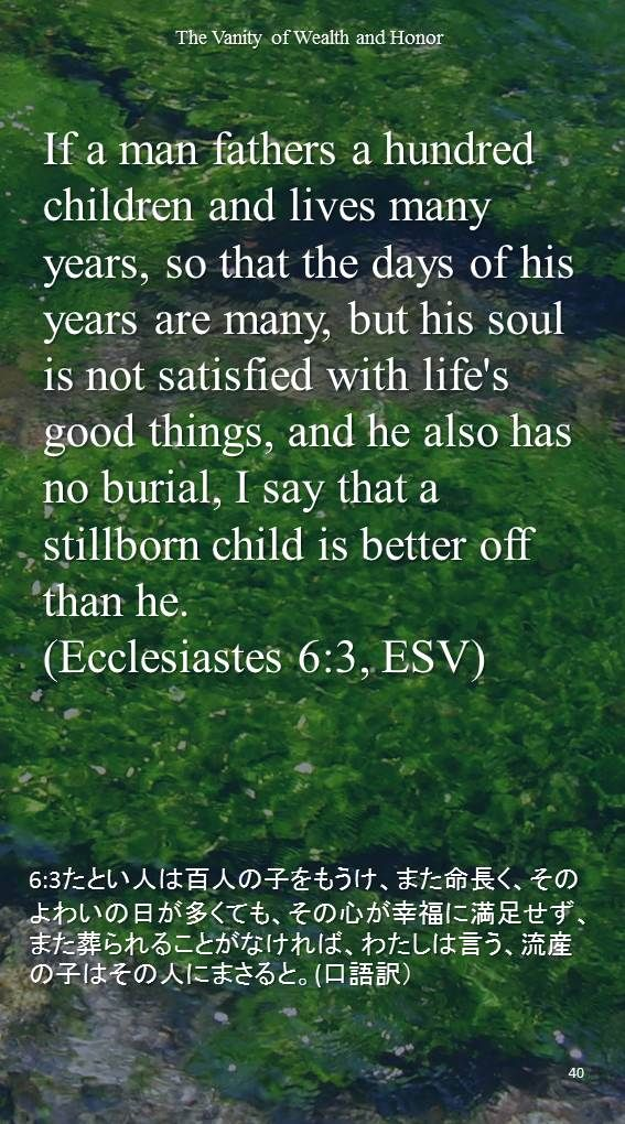 If a man fathers a hundred children and lives many years, so that the days of his years are many, but his soul is not satisfied with life'sgood things, and he also has no burial, I say that a stillborn child is better off than he.(Ecclesiastes 6:3, ESV)6:3たとい人は百人の子をもうけ、また命長く、そのよわいの日が多くても、その心が幸福に満足せず、また葬られることがなければ、わたしは言う、流産の子はその人にまさると。(口語訳)