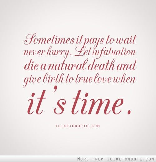 Sometimes, It Pays To Wait. Never Hurry. Let Infatuation
