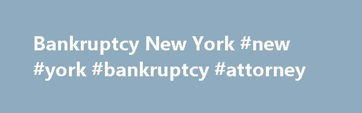 Bankruptcy New York #new #york #bankruptcy #attorney http://jamaica.nef2.com/bankruptcy-new-york-new-york-bankruptcy-attorney/  # Bankruptcy New York Our firm is a New York Bankruptcy Law Firm located in New York City and in Garden City, NY. For more then 15 years, the Law Offices of Stephen B. Kass, P.C. has offered experienced legal counseling in the areas of Bankruptcy (Chapter 7. Chapter 13 for Consumers and Chapter 11 Reorganization filings for Businesses with high tax debt as well as Chapt