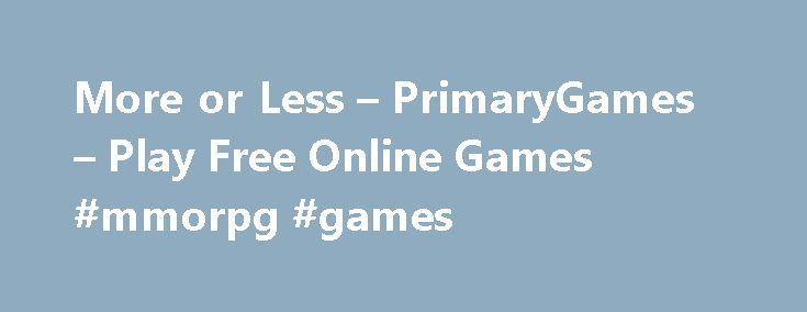 More or Less – PrimaryGames – Play Free Online Games #mmorpg #games http://game.remmont.com/more-or-less-primarygames-play-free-online-games-mmorpg-games/  Games at PrimaryGames PrimaryGames is the fun place to learn and play! Play cool games. math games, reading games, girl games, puzzles, sports games, print coloring pages, read online storybooks, and hang out with friends while playing one of the many virtual worlds found on PrimaryGames. Play your favorite Virtual Worlds right here on…