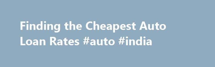 Finding the Cheapest Auto Loan Rates #auto #india http://auto.remmont.com/finding-the-cheapest-auto-loan-rates-auto-india/  #auto loan refinance rates # Share with friends Whether you re looking for the cheapest auto loan rates or the best deal for auto refinancing, it s important to deal with more than a single company. Every company sets its rates differently and companies also differ considerably when it comes to credit scores and which [...]Read More...The post Finding the Cheapest Auto…