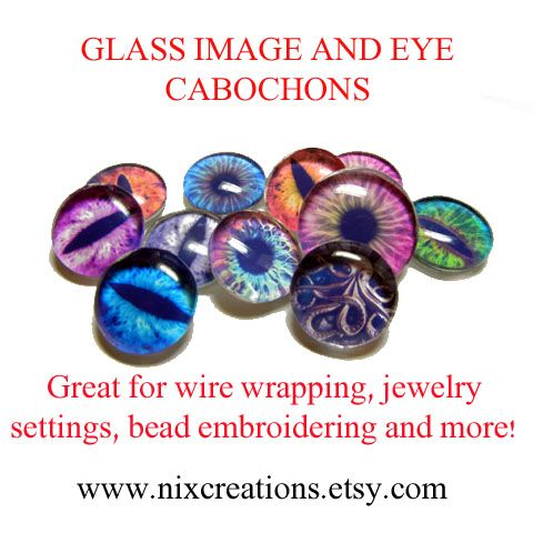 Anyone need any glass eye cabs for their next project? They are bakeable with all polymer clays. 50 designs and 5 sizes... I also make designer image cabs that are not eyes.  Check them out at http://www.nixcreations.etsy.com  Great for wire wrapping, ooak sculptures, bead embroidering and more!
