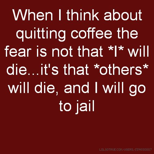 When I think about quitting coffee the fear is not that *I* will die...it's that *others* will die, and I will go to jail