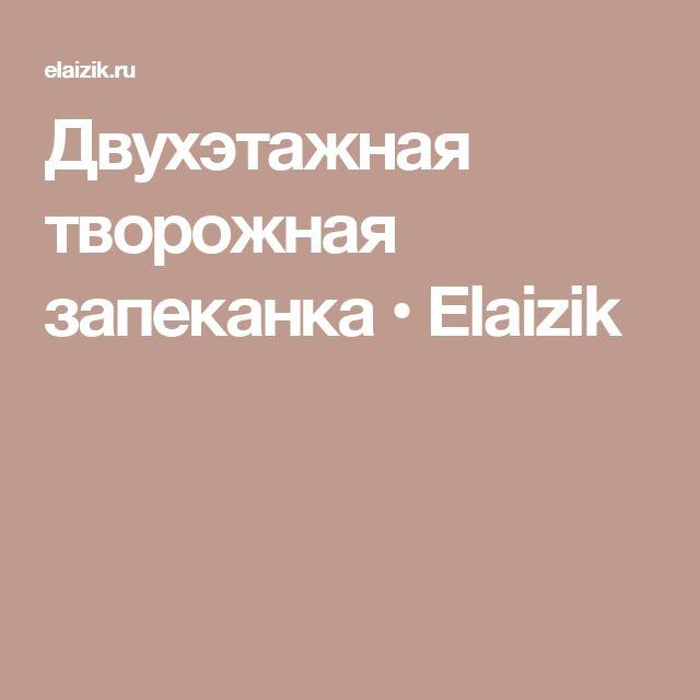 Двухэтажная творожная запеканка • Elaizik
