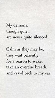 My demons, though quiet, are never quite silenced. Calm as they may be, they wait patiently for a reason to wake, take an overdue breath and crawl back to my ear. #addiction