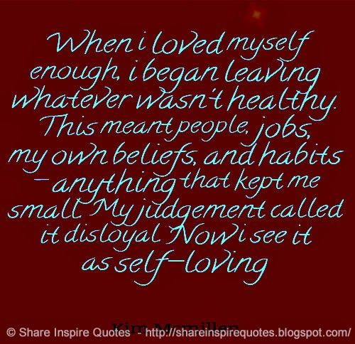 When i loved myself enough, i began leaving whatever wasn't healthy. This meant people, jobs, my own beliefs, and habits - anything that kept me small. My judgement called it disloyal. Now i see it as self-loving  ~Kim Mcmillen   Share Inspire Quotes - Inspiring Quotes   Love Quotes   Funny Quotes   Quotes about Life